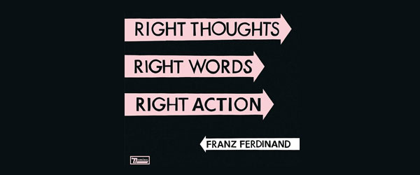 "Franz Ferdinand | ""Right Thoughts, Right Words, Right Action"""